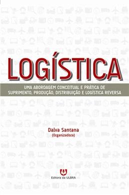 Logística: uma abordagem conceitual e prática de suprimento, produção, distribuição e logística reversa