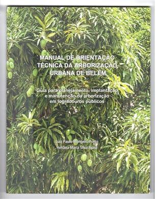 MANUAL DE ORIENTAÇÃO TÉCNICA DA ARBORIZAÇÃO URBANA DE BELÉM - GUIA PARA PLANEJAMENTO, IMPLANTAÇÃO E MANUTENÇÃO DA ARBORIZAÇÃO EM LOGRADOUROS PÚBLICOS