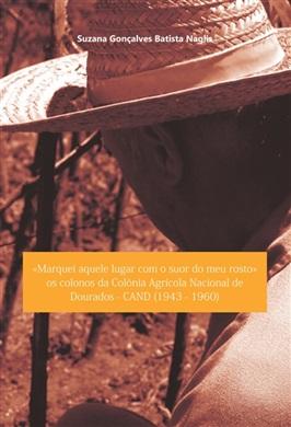 MARQUEI AQUELE LUGAR COM O SUOR DO MEU ROSTO: os colonos da Colônia Agrícola Nacional de Dourados - CAND (1943-1960)