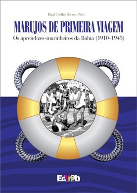 MARUJOS DE PRIMEIRA VIAGEM os aprendizes-marinheiros da Bahia (1910-1945)