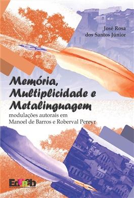 MEMÓRIA, MULTIPLICIDADE E METALINGUAGEM: MODULAÇÕES AUTORAIS EM MANOEL DE BARROS E ROBERVAL PEREYR
