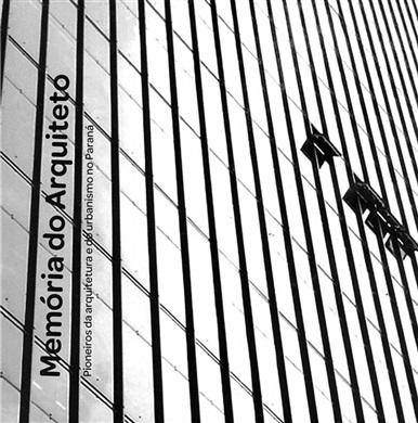 Memória do Arquiteto - Pioneiros da arquitetura e do urbanismo no Paraná