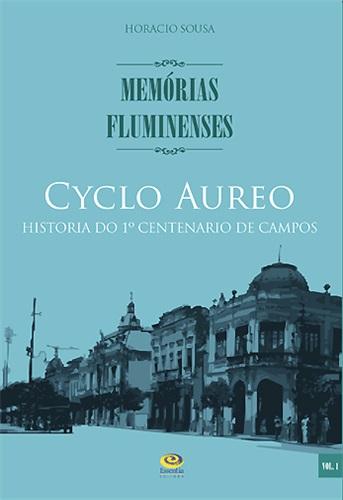 Cyclo Aureo: Historia do 1º Centenario de Campos - Memórias Fluminenses, vol. 1