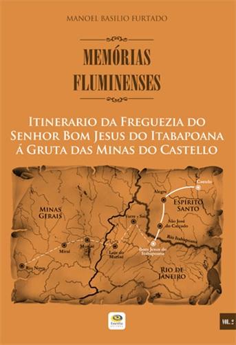 Itinerario da Freguezia do Senhor Bom Jesus do Itabapoana á Gruta das Minas do Castello - Memórias Fluminenses, vol. 2