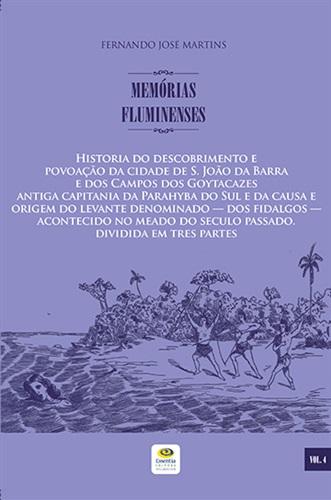 Historia do descobrimento e povoação da cidade de S. João da Barra e dos Campos dos Goytacazes... Memórias Fluminenses, vol. 4