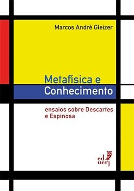 Metafísica e conhecimento: ensaios sobre Descartes e Espinosa