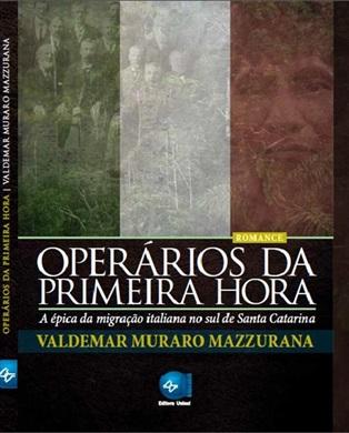 Operários da primeira hora A Épica da migração italiana no sul de Santa Catarina