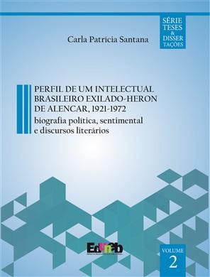 PERFIL DE UM INTELECTUAL BRASILEIRO EXILADO - HERON DE ALENCAR, 1921-1972 biografia política e sentimental e discursos literários