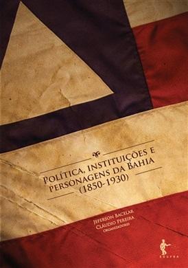 Política, instituições e personagens da Bahia (1850 - 1930)