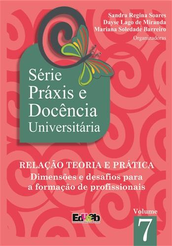 SÉRIE PRÁXIS E DOCÊNCIA UNIVERSITÁRIA -V7 - RELAÇÃO TEORIA E PRÁTICA: Dimensões e desafios para a formação de profissionais