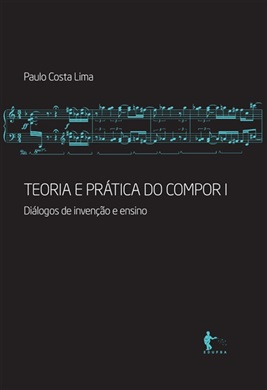 Teoria e prática do compor I: diálogos de invenção e ensino
