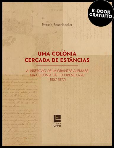 Uma colônia cercada de estâncias: a inserção de imigrantes alemães na colônia São Lourenço/RS (1857- 1877) (e-book)