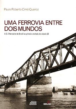 Uma Ferrovia Entre Dois Mundos - A E. F. Noroeste do Brasil na Primeira Metade do Século 20